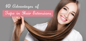 10 Advantages of Tape in Hair Extensions
