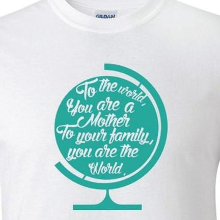 To the world, you are a mother. Mother's Day T-Shirt - FREE SHIPPING