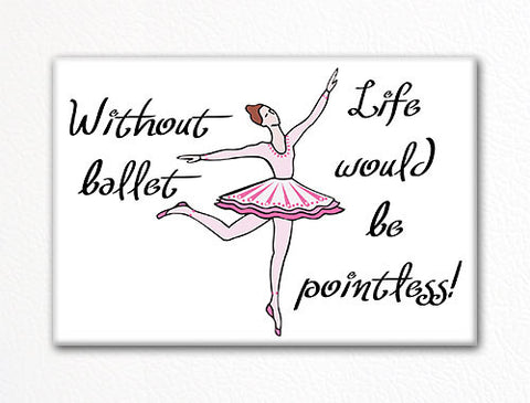 Without Ballet Life Would Be Pointless Fridge Magnet