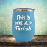 This is Probably Fireball - Stemless Wine Cup
