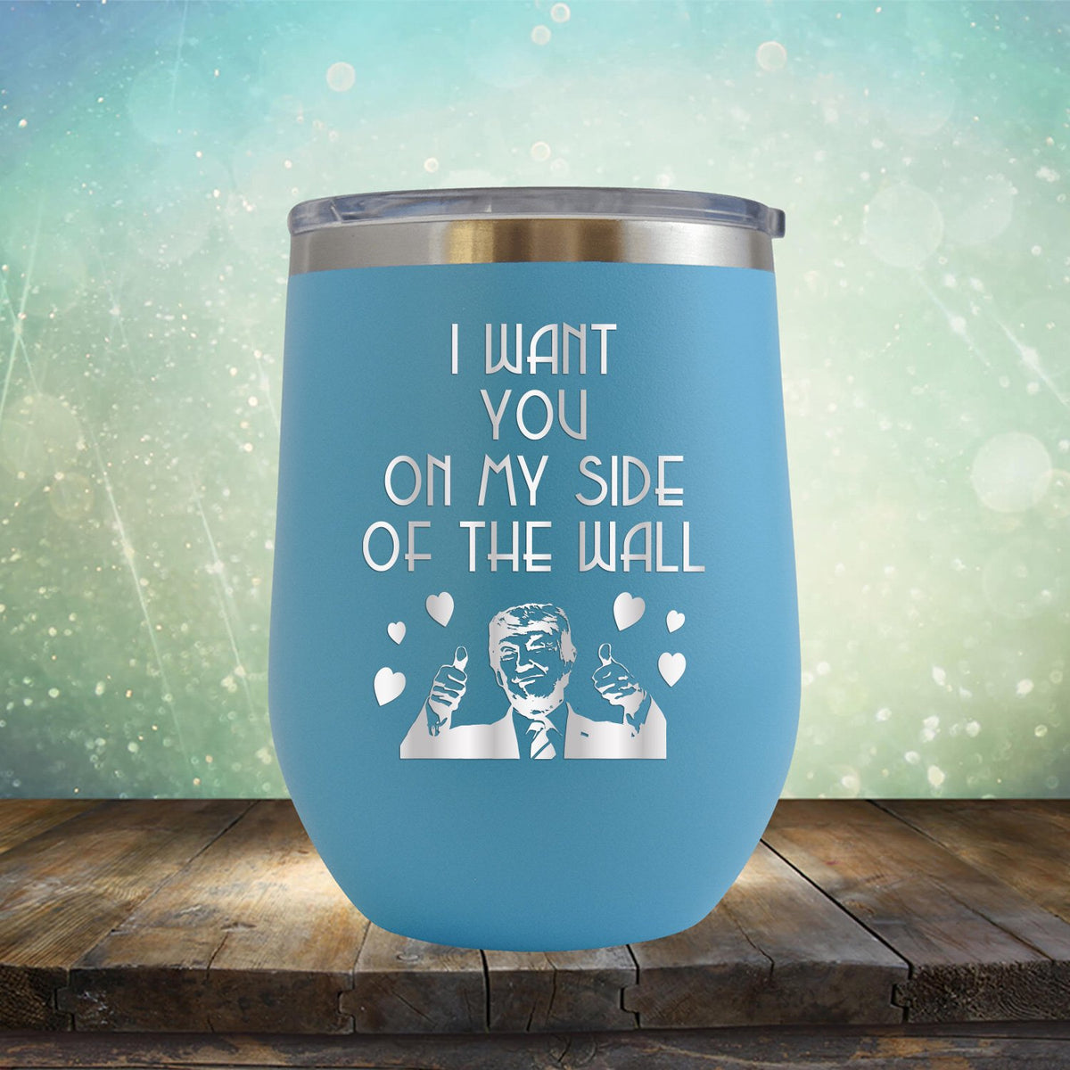 Trump I Want You On My Side of the Wall - Stemless Wine Cup