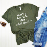 That's A Horrible Idea.. What Time? - Short Sleeve Tee Shirt