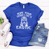 Hope Your Father's Day is Exotic - Short Sleeve Tee Shirt