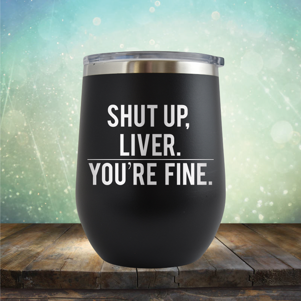 Shut Up Liver, You're Fine - Stemless Wine Cup