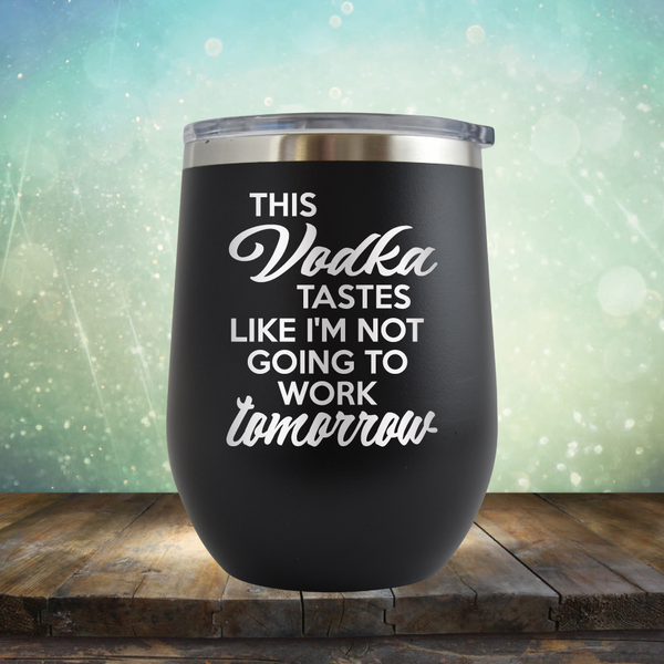 This Vodka Tastes Like I'm Not Going to Work Tomorrow - Stemless Wine Cup
