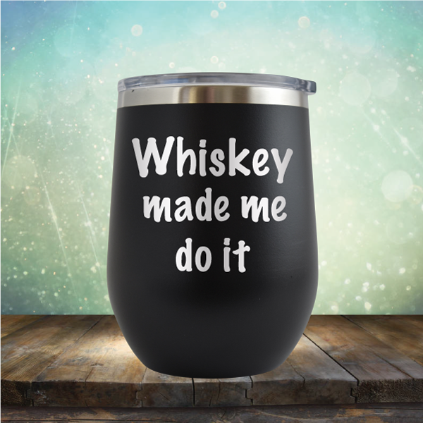 Whiskey Made Me Do It - Stemless Wine Cup