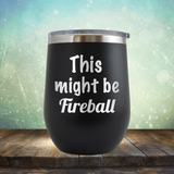 This Might Be Fireball - Stemless Wine Cup