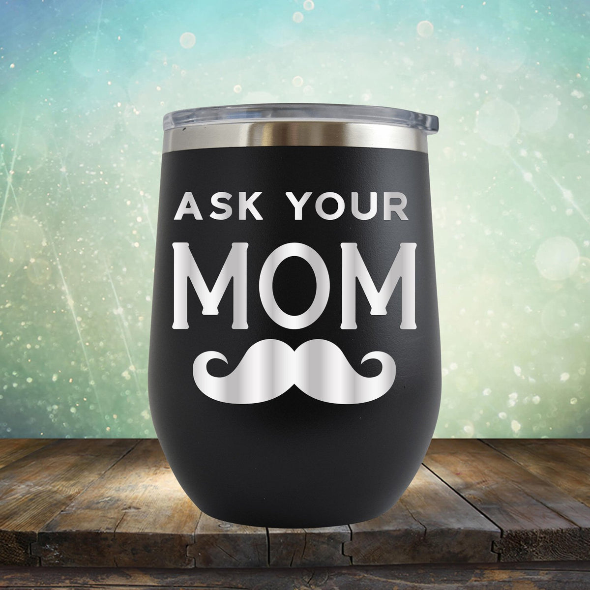 Ask Your Mom with Mustache - Stemless Wine Cup