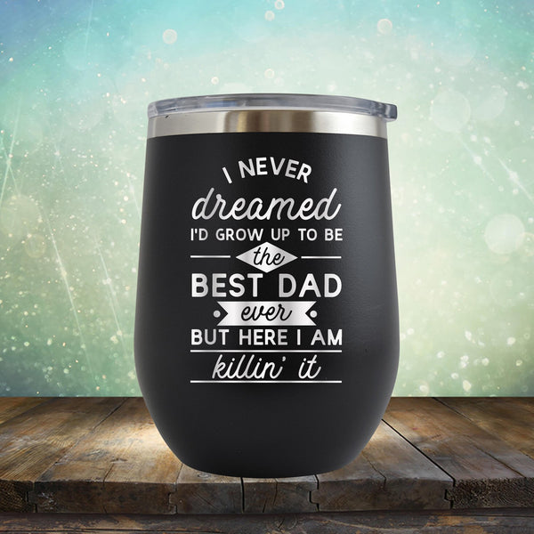 I Never Dreamed I'd Grow up to Be the Best Dad Ever But Here I'm Killin' it - Stemless Wine Cup