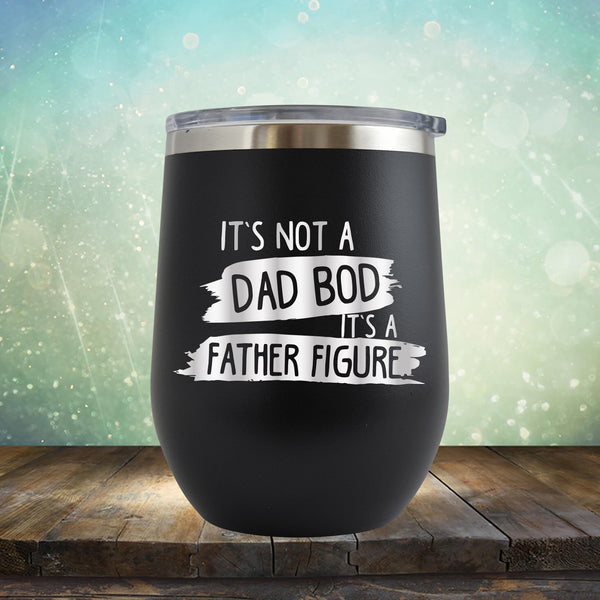 It's Not A Dad Bod It's A Father Figure - Stemless Wine Cup