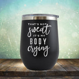 That's Not Sweat It's My Body Crying - Stemless Wine Cup