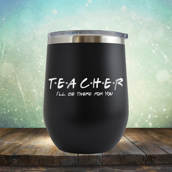 Teacher I'll Be There For You - Wine Tumbler