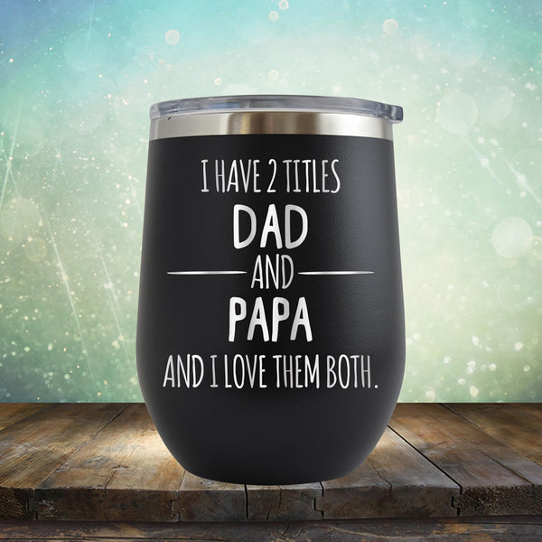 I Have 2 Titles Dad and Papa and I Love Them Both - Stemless Wine Cup