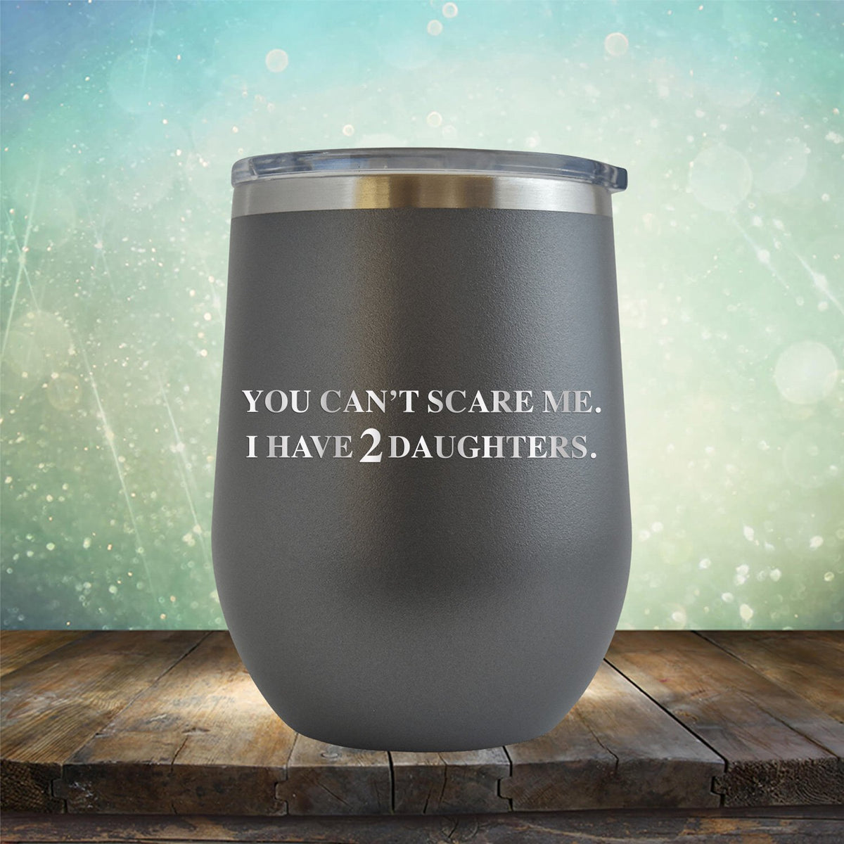 You Can't Scare Me I Have 2 Daughters - Stemless Wine Cup
