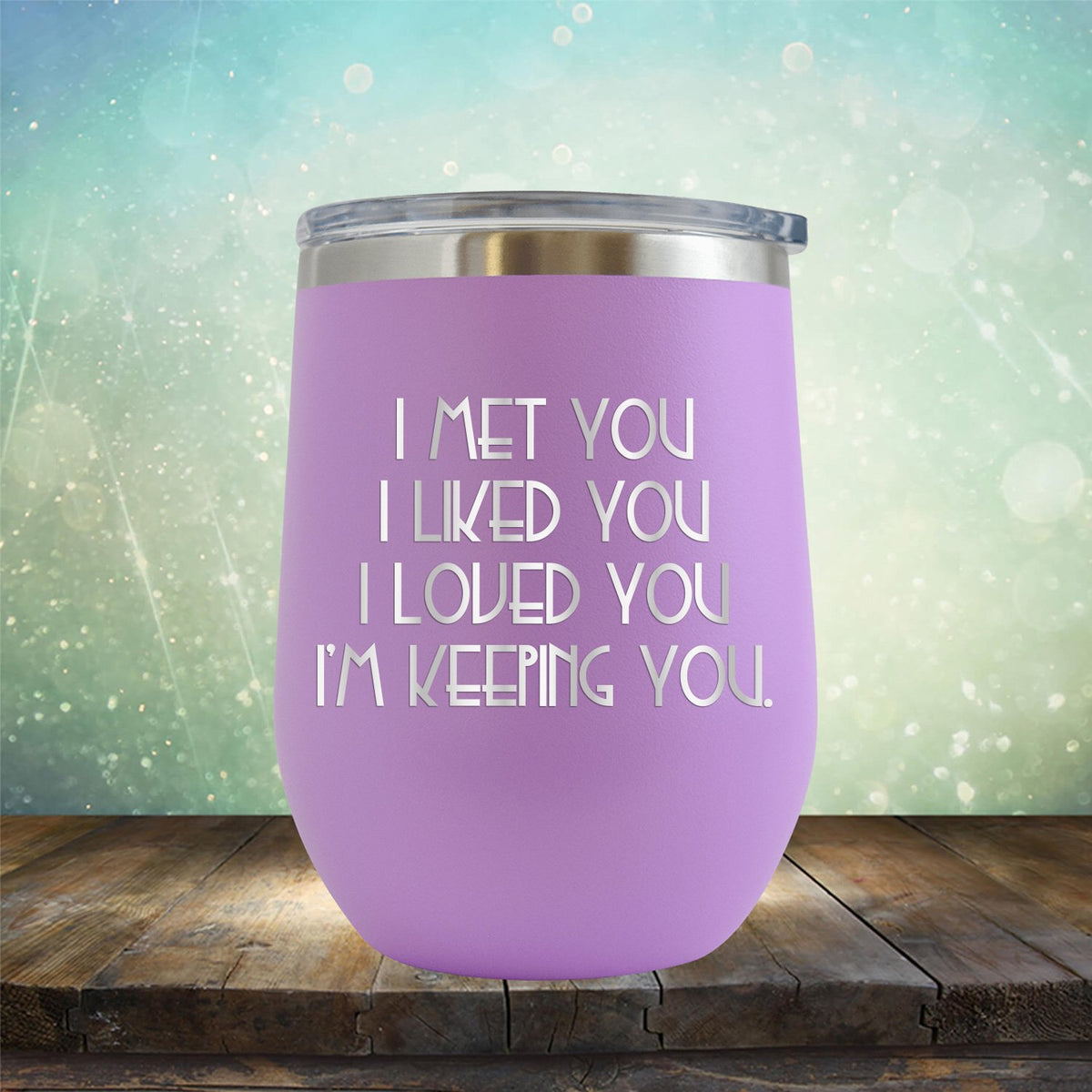 I Met You I Liked You I Loved You I'm Keeping You - Stemless Wine Cup