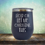 Hold On Let Me Overthink This - Stemless Wine Cup