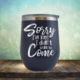 Sorry I'm Late I didn't Want to Come - Wine Tumbler