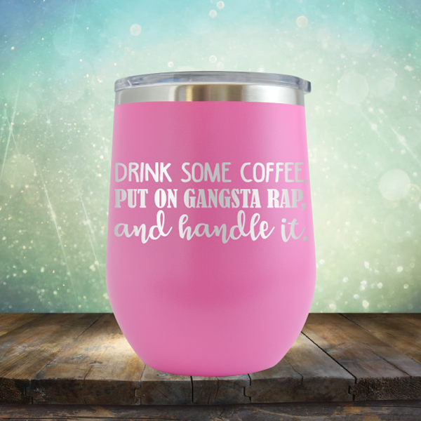 Drink Some Coffee, Put on Gangsta Rap and Handle it - Stemless Wine Cup