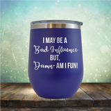 I may be A Bad Influence But Damn - AM I FUN! - Stemless Wine Cup