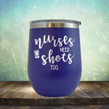 Nurses Need Shots Too - Stemless Wine Cup