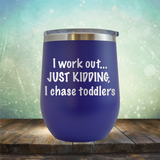 I workout. Just Kidding, I Chase Toddlers - Stemless Wine Cup