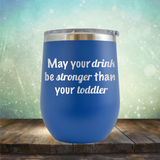 May Your Drink be Stronger than Your Toddler - Stemless Wine Cup