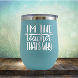 I'm The Teacher That's Why - Stemless Wine Cup