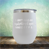 I don't need an inspiritional quote. I need Coffee - Stemless Wine Cup