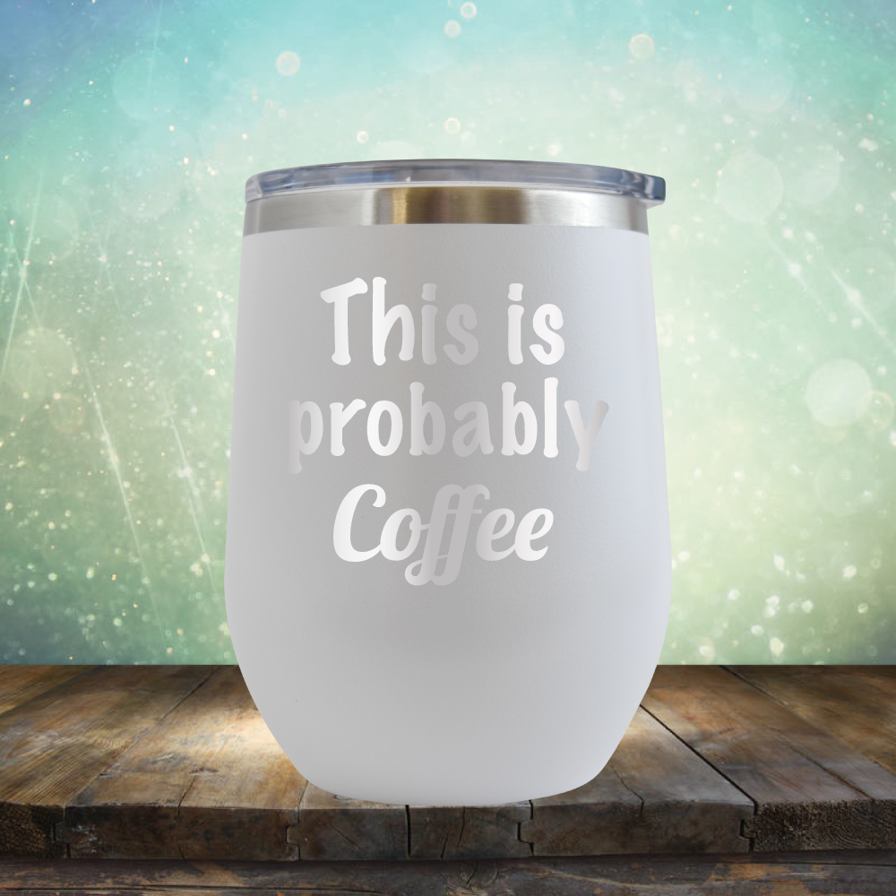 This is Probably Coffee - Stemless Wine Cup
