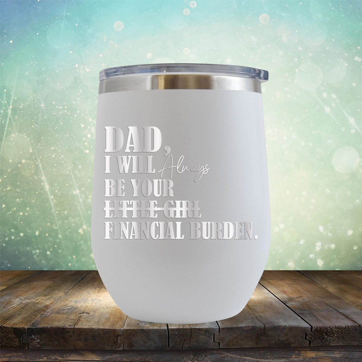 DAD I Will Always Be Your Little Girl Financial Burden - Stemless Wine Cup