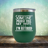 Someone Please Tell My Wife. I'm Retired - Wine Tumbler