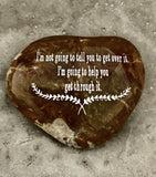 I'm Not Going To Tell You To Get Over It. I'm Going To Help You Get Through It ~ Engraved Inspirational Rock