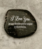 I Love You Because The Entire Universe Conspired To Help Me Find You ~ Engraved Inspirational Rock
