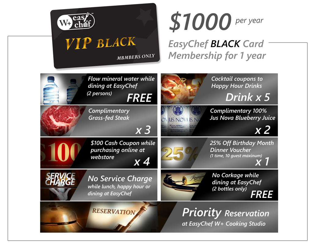 EasyChef VIP Membership for 1 year - $300 / $1000 Members Benefit: Free-flow mineral water while dining at EasyChef (members only) Free cocktail coupons to Happy Hour ...
