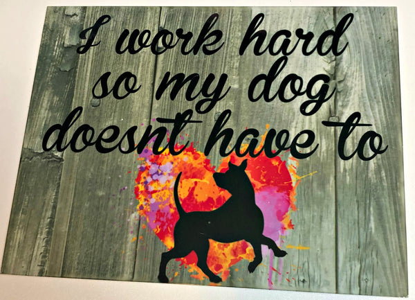 I work hard so my dog doesn't have to, Dog sign