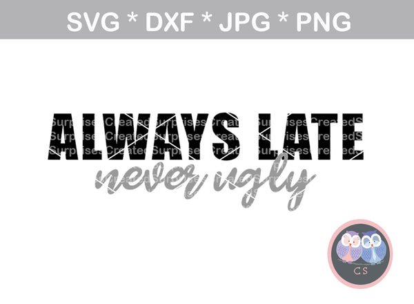 Always Late, Never Ugly, sassy, funny, saying, digital download, SVG, DXF, cut file, personal, commercial, use with Silhouette Cameo, Cricut and Die Cutting Machines