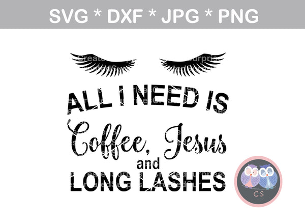 All I Need is Coffee, Jesus, and long lashes, digital download, SVG, DXF, cut file, personal, commercial, use with Silhouette Cameo, Cricut and Die Cutting Machines