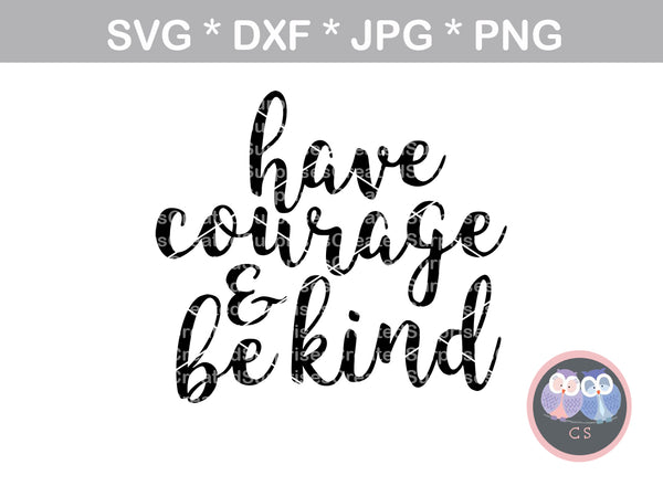 Have courage and be kind, Saying, inspire, digital download, SVG, DXF, cut file, personal, commercial, use with Silhouette Cameo, Cricut and Die Cutting Machines