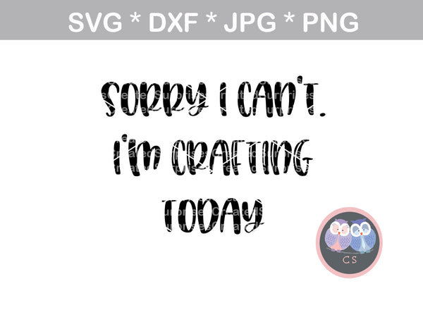 Sorry I cant, Im crafting today, funny, digital download, SVG, DXF, cut file, personal, commercial, use with Silhouette Cameo, Cricut and Die Cutting Machines