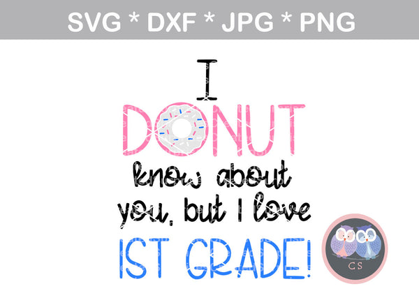 Donut know about you, but I love 1st grade, school, digital download, SVG, DXF, cut file, personal, commercial, use with Silhouette Cameo, Cricut and Die Cutting Machines