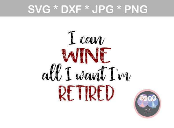 I can wine all I want, Im retired, funny, saying, digital download, SVG, DXF, cut file, personal, commercial, use with Silhouette Cameo, Cricut and Die Cutting Machines