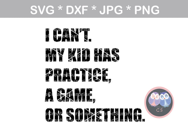 I cant, my kid has practice, kids have practice, a game, or something, funny, digital download, SVG, DXF, cut file, personal, commercial, use with Silhouette Cameo, Cricut and Die Cutting Machines