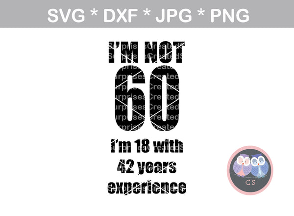 Im not 60, Im 18 plus 42 years experience, (all numbers included), interchangable, funny, saying, birthday, digital download, SVG, DXF, cut file, personal, commercial, use with Silhouette Cameo, Cricut and Die Cutting Machines