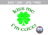 Kiss Me I'm Cute, clover, St Pattys Day, cute, digital download, SVG, DXF, cut file, personal, commercial, use with Silhouette Cameo, Cricut and Die Cutting Machines