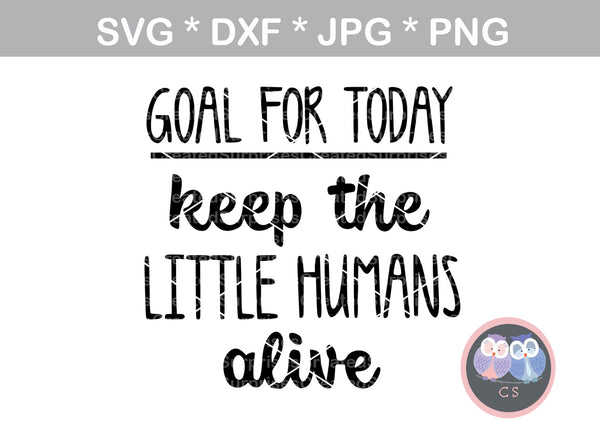 Goal for Today, Keep the little humans alive, digital download, SVG, DXF, cut file, personal, commercial, use with Silhouette Cameo, Cricut and Die Cutting Machines