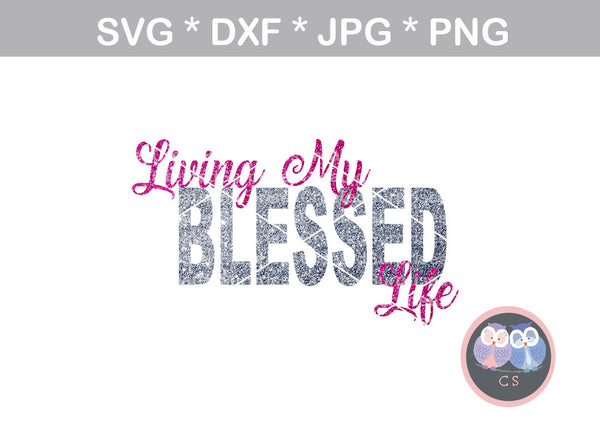 Living My Blessed Life, faith, digital download, SVG, DXF, cut file, personal, commercial, use with Silhouette Cameo, Cricut and Die Cutting Machines