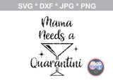 Mommy, Mama, needs a quarantini, funny, digital download, SVG, DXF, cut file, personal, commercial, use with Silhouette Cameo, Cricut and Die Cutting Machines