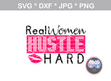 Real Women Hustle Hard, lips, digital download, SVG, DXF, cut file, personal, commercial, use with Silhouette Cameo, Cricut and Die Cutting Machines