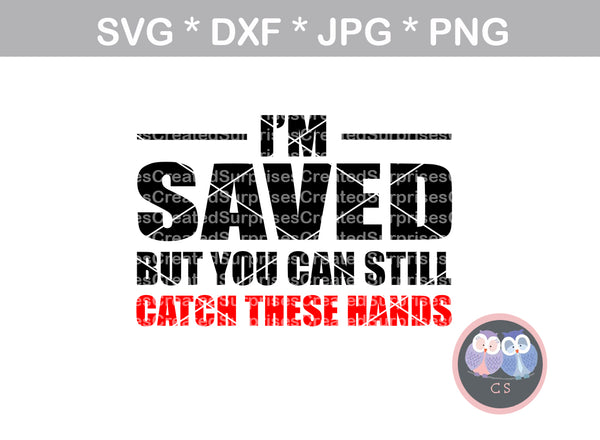 I'm Saved but you can still catch these hands, Faith, Grace, digital download, SVG, DXF, cut file, personal, commercial, use with Silhouette Cameo, Cricut and Die Cutting Machines
