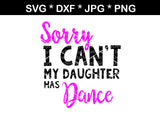 Sorry I Can't, My Daughter Has Dance, digital download, SVG, DXF, cut file, personal, commercial, use with Silhouette Cameo, Cricut and Die Cutting Machines